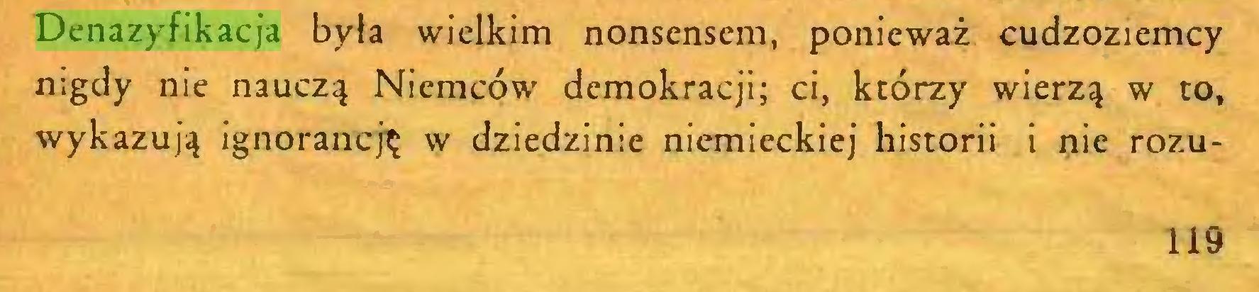 (...) Denazyfikacja była wielkim nonsensem, ponieważ cudzoziemcy nigdy nie nauczą Niemców demokracji; ci, którzy wierzą w to, wykazują ignorancję w dziedzinie niemieckiej historii i nie rozu119...