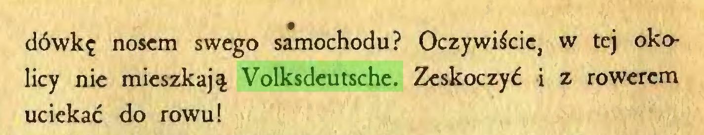(...) dówkę nosem swego samochodu? Oczywiście, w tej okolicy nie mieszkają Volksdeutsche. Zeskoczyć i z rowerem uciekać do rowu!...