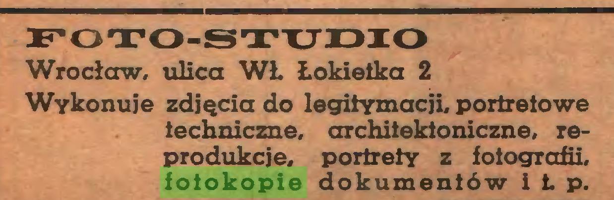 (...) FOTO-STUDIO Wrocław, ulica WŁ Łokietka 2 Wykonuje zdjęcia do legitymacji, portretowe techniczne, architektoniczne, reprodukcje, portrety z fotografii, fotokopie dokumentów i Ł p...