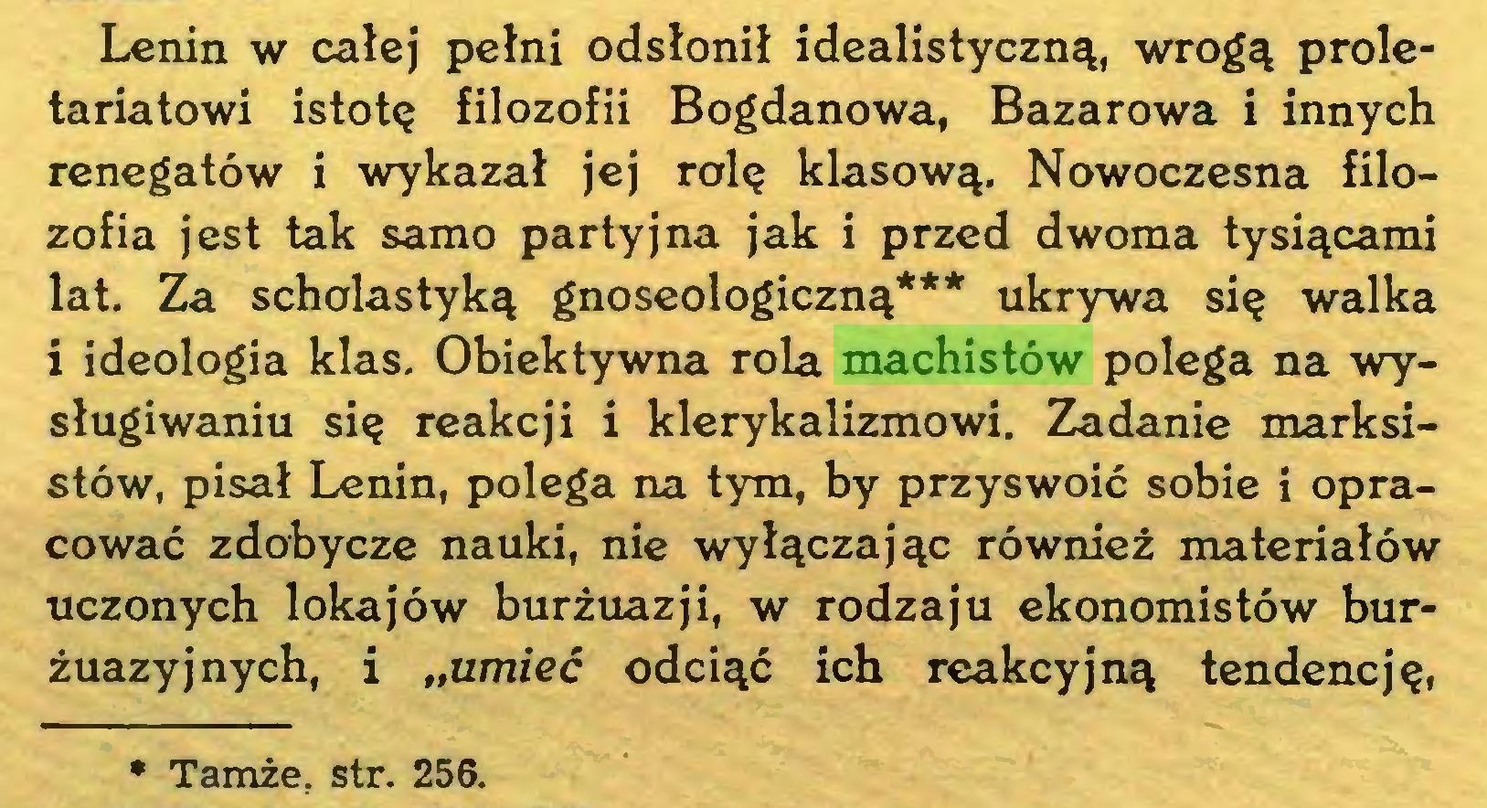 """(...) Lenin w całej pełni odsłonił idealistyczną, wrogą proletariatowi istotę filozofii Bogdanowa, Bazarowa i innych renegatów i wykazał jej rolę klasową. Nowoczesna filozofia jest tak samo partyjna jak i przed dwoma tysiącami lat. Za scholastyką gnoseologiczną*** ukrywa się walka i ideologia klas. Obiektywna rola machistów polega na wysługiwaniu się reakcji i klerykalizmowi. Zadanie marksistów, pisał Lenin, polega na tym, by przyswoić sobie i opracować zdobycze nauki, nie wyłączając również materiałów uczonych lokajów burżuazji, w rodzaju ekonomistów burżuazyjnych, i """"umieć odciąć ich reakcyjną tendencję, * Tamże. str. 256..."""