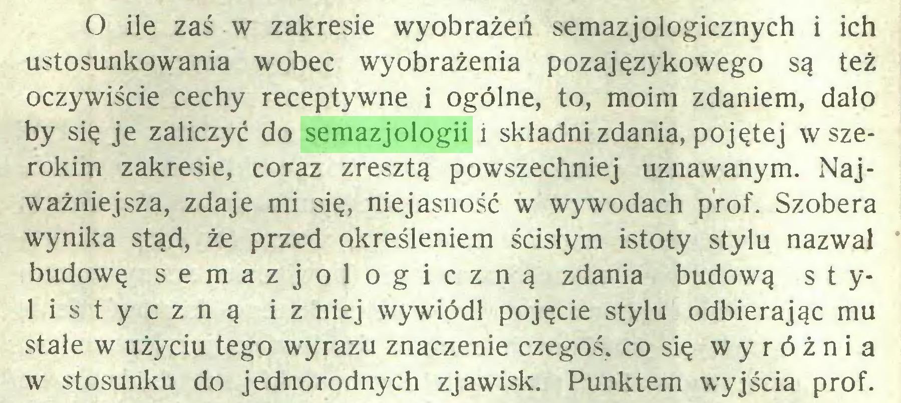 (...) O ile zaś w zakresie wyobrażeń semazjologicznych i ich ustosunkowania wobec wyobrażenia pozajęzykowego są też oczywiście cechy receptywne i ogólne, to, moim zdaniem, dało by się je zaliczyć do semazjologii i składni zdania, pojętej w szerokim zakresie, coraz zresztą powszechniej uznawanym. Najważniejsza, zdaje mi się, niejasność w wywodach prof. Szobera wynika stąd, że przed określeniem ścisłym istoty stylu nazwał budowę semazjologiczną zdania budową s t ylistyczną iz niej wywiódł pojęcie stylu odbierając mu stale w użyciu tego wyrazu znaczenie czegoś, co się wyróżnia w stosunku do jednorodnych zjawisk. Punktem wyjścia prof...