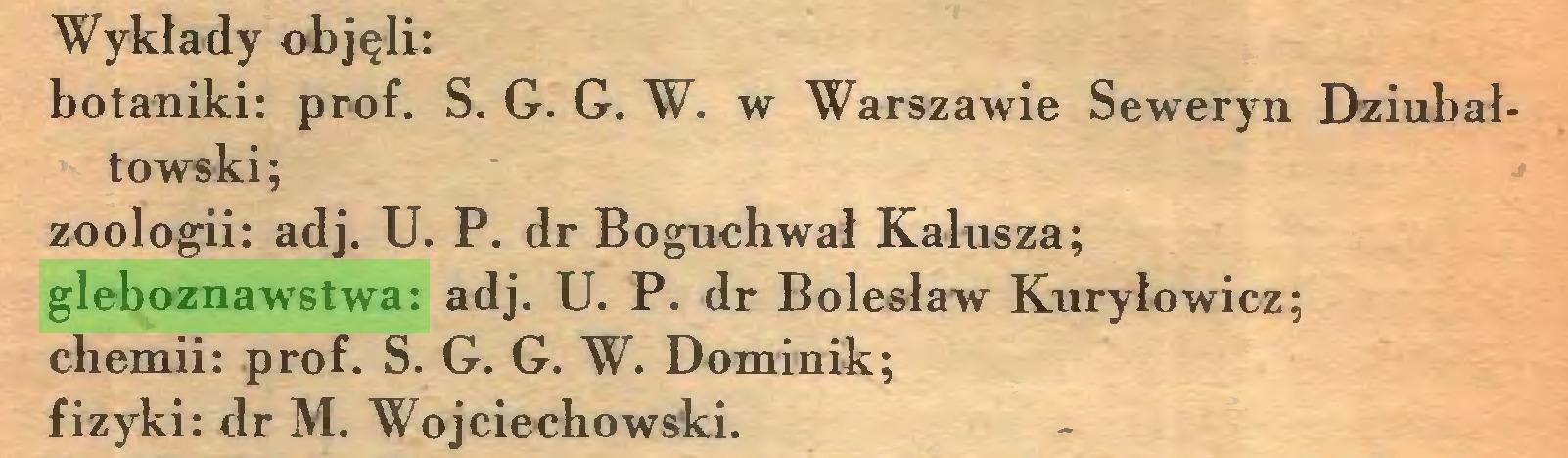 (...) Wykłady objęli: botaniki: prof. S. G. G. W. w Warszawie Seweryn Dziubałtowski; zoologii: adj. U. P. dr Boguchwał Kałusza; gleboznawstwa: adj. U. P. dr Bolesław Kuryłowicz; chemii: prof. S. G. G. W. Dominik; fizyki: dr M. Wojciechowski...