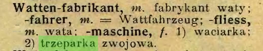 (...) Watten-fabrikant, tn. fabrykant waty; -fahrer, tn. — Wattfahrzeug; -fliess, tn. wata; -maschine, /. 1) waciarka; 2) trzeparka zwojowa...