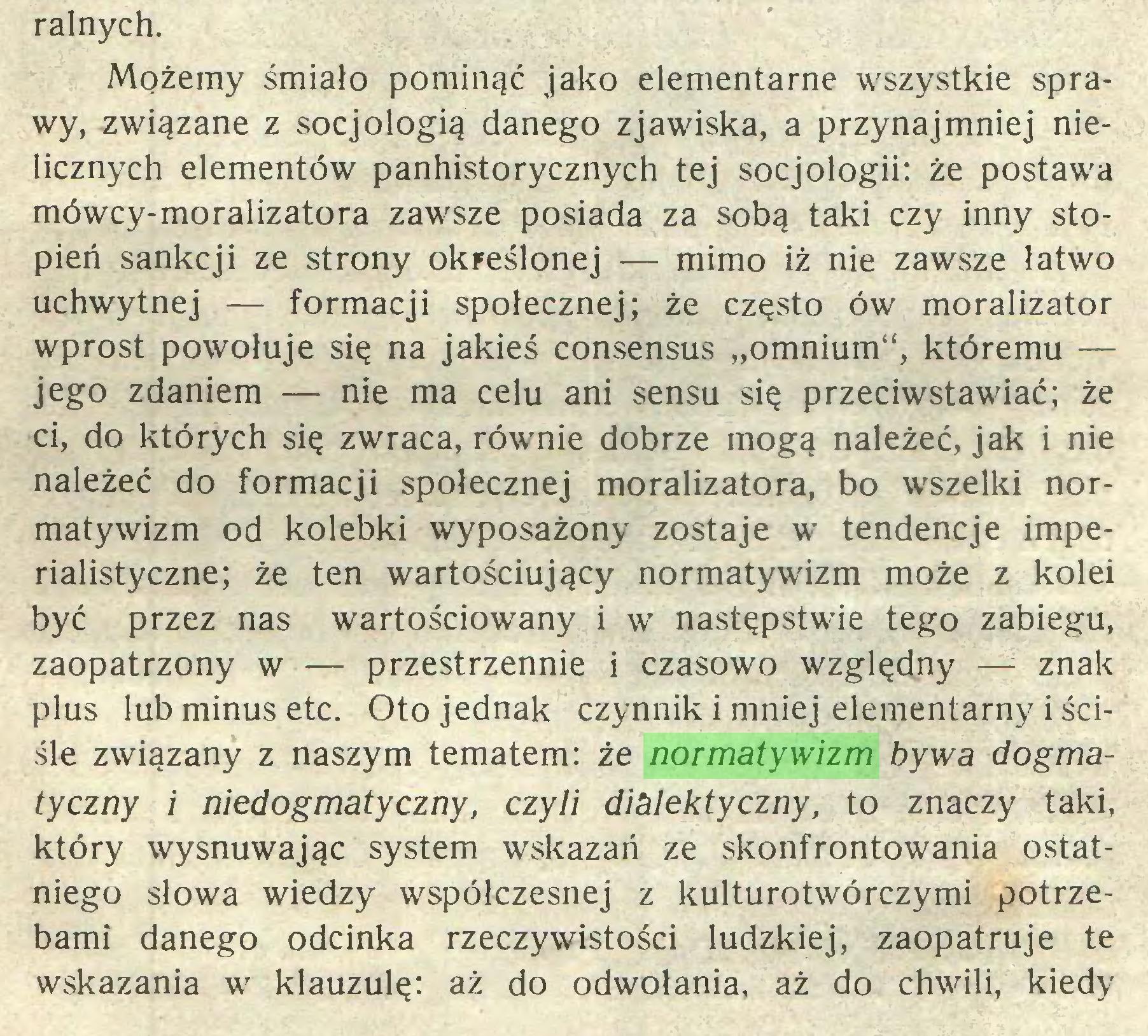 """(...) ralnych. Możemy śmiało pominąć jako elementarne wszystkie sprawy, związane z socjologią danego zjawiska, a przynajmniej nielicznych elementów panhistorycznych tej socjologii: że postawa mówcy-moralizatora zawsze posiada za sobą taki czy inny stopień sankcji ze strony określonej — mimo iż nie zawsze łatwo uchwytnej — formacji społecznej; że często ów moralizator wprost powołuje się na jakieś consensus """"omnium"""", któremu — jego zdaniem — nie ma celu ani sensu się przeciwstawiać; że ci, do których się zwraca, równie dobrze mogą należeć, jak i nie należeć do formacji społecznej moralizatora, bo wszelki normatywizm od kolebki wyposażony zostaje w tendencje imperialistyczne; że ten wartościujący normatywizm może z kolei być przez nas wartościowany i w następstwie tego zabiegu, zaopatrzony w — przestrzennie i czasowo względny — znak plus lub minus etc. Oto jednak czynnik i mniej elementarny i ściśle związany z naszym tematem: że normatywizm bywa dogmatyczny i niedogmatyczny, czyli dialektyczny, to znaczy taki, który wysnuwając system wskazań ze skonfrontowania ostatniego słowa wiedzy współczesnej z kulturotwórczymi potrzebami danego odcinka rzeczywistości ludzkiej, zaopatruje te wskazania w klauzulę: aż do odwołania, aż do chwili, kiedy..."""
