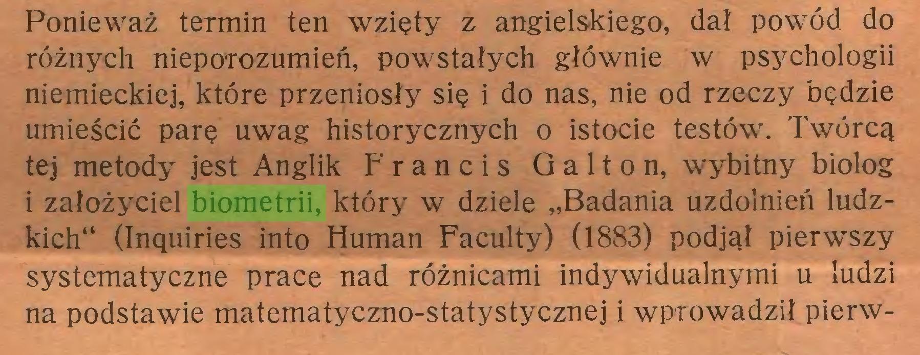 """(...) Ponieważ termin ten wzięty z angielskiego, dał powód do różnych nieporozumień, powstałych głównie w psychologii niemieckiej, które przeniosły się i do nas, nie od rzeczy będzie umieścić parę uwag historycznych o istocie testów. Twórcą tej metody jest Anglik Francis Galton, wybitny biolog i założyciel biometrii, który w dziele """"Badania uzdolnień ludzkich"""" (Inquiries into Human Faculty) (1883) podjął pierwszy systematyczne prace nad różnicami indywidualnymi u ludzi na podstawie matematyczno-statystycznej i wprowadził pierw..."""