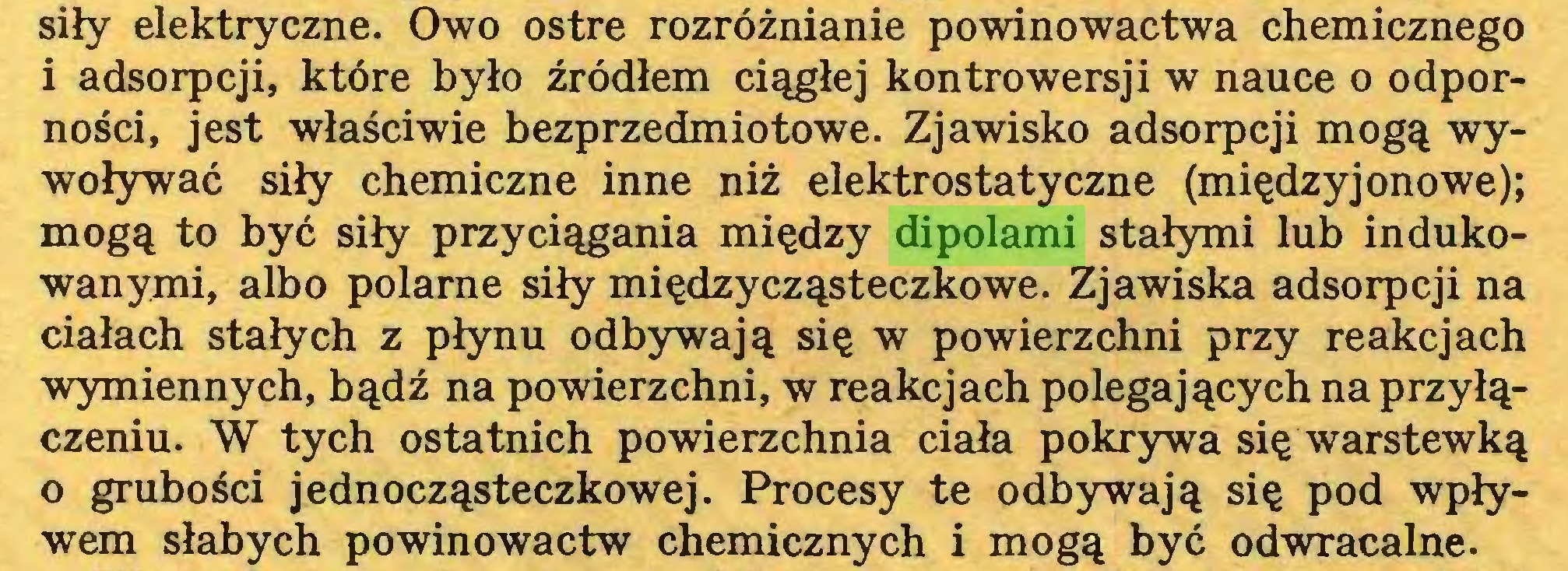 (...) siły elektryczne. Owo ostre rozróżnianie powinowactwa chemicznego i adsorpcji, które było źródłem ciągłej kontrowersji w nauce o odporności, jest właściwie bezprzedmiotowe. Zjawisko adsorpcji mogą wywoływać siły chemiczne inne niż elektrostatyczne (międzyjonowe); mogą to być siły przyciągania między dipolami stałymi lub indukowanymi, albo polarne siły międzycząsteczkowe. Zjawiska adsorpcji na ciałach stałych z płynu odbywają się w powierzchni przy reakcjach wymiennych, bądź na powierzchni, w reakcjach polegających na przyłączeniu. W tych ostatnich powierzchnia ciała pokrywa się warstewką o grubości jednocząsteczkowej. Procesy te odbywają się pod wpływem słabych powinowactw chemicznych i mogą być odwracalne...