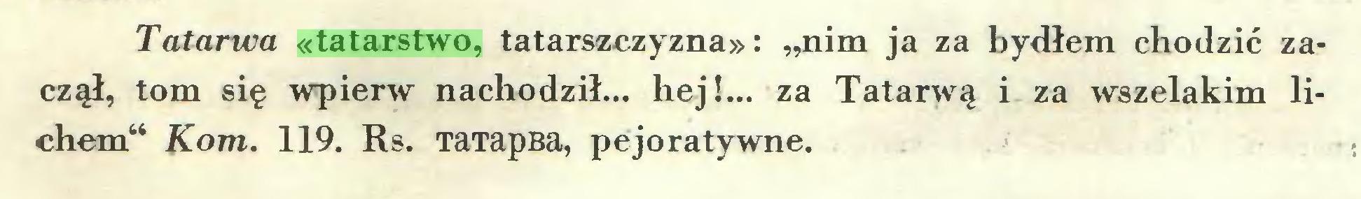 """(...) Tatarwa «tatarstwo, tatarszczyzna»: """"nim ja za bydłem chodzić zaczął, tom się wpierw nachodził... hej!... za Tatarwą i za wszelakim lichem44 Kom. 119. Rs. TaTapBa, pejoratywne..."""