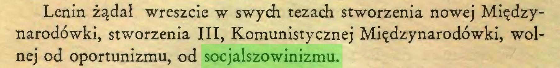 (...) Lenin żądał wreszcie w swych tezach stworzenia nowej Międzynarodówki, stworzenia III, Komunistycznej Międzynarodówki, wolnej od oportunizmu, od socjalszowinizmu...