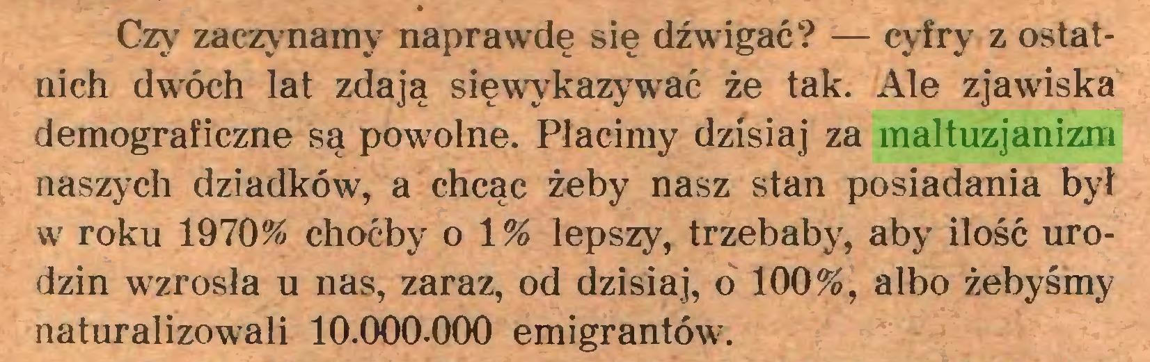 (...) Czy zaczynamy naprawdę się dźwigać? — cyfry z ostatnich dwróch lat zdają sięwykazywać że tak. Ale zjawiska demograficzne są powolne. Płacimy dzisiaj za maltuzjanizm naszych dziadków, a chcąc żeby nasz stan posiadania był w roku 1970% choćby o 1 % lepszy, trzebaby, aby ilość urodzin wzrosła u nas, zaraz, od dzisiaj, o 100%, albo żebyśmy naturalizowali 10.000.000 emigrantów-...