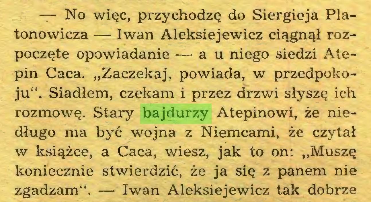 """(...) — No więc, przychodzę do Siergieja Platonowicza — Iwan Aleksiejewicz ciągnął rozpoczęte opowiadanie — a u niego siedzi Atepin Caca. """"Zaczekaj, powiada, w przedpokoju"""". Siadłem, czekam i przez drzwi słyszę ich rozmowę. Stary bajdurzy Atepinowi, że niedługo ma być wojna z Niemcami, że czytał w książce, a Caca, wiesz, jak to on: """"Muszę koniecznie stwierdzić, że ja się z panem nie zgadzam"""". — Iwan Aleksiejewicz tak dobrze..."""