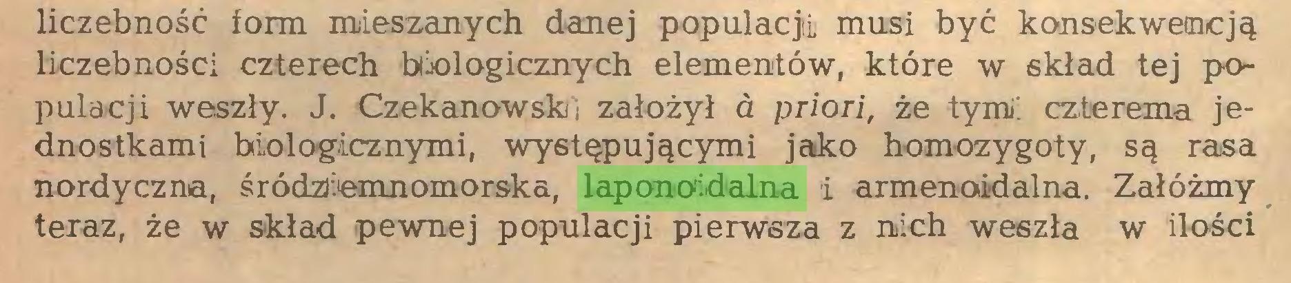 (...) liczebność form mieszanych danej populacji! musi być konsekwencją liczebności czterech biologicznych elementów, które w skład tej populacji weszły. J. Czekanowsk i założył a priori, że tymi czterema jednostkami biologicznymi, występującymi jako homozygoty, są rasa nordyczna, śródziemnomorska, laponoidalna i armenoidalna. Załóżmy teraz, że w skład pewnej populacji pierwsza z nich weszła w ilości...