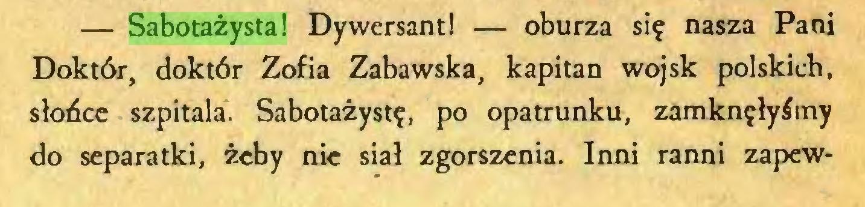 (...) — Sabotażysta! Dywersant! — oburza się nasza Pani Doktór, doktór Zofia Zabawska, kapitan wojsk polskich, słońce szpitala. Sabotażystę, po opatrunku, zamknęłyśmy do separatki, żeby nic siał zgorszenia. Inni ranni zapew...