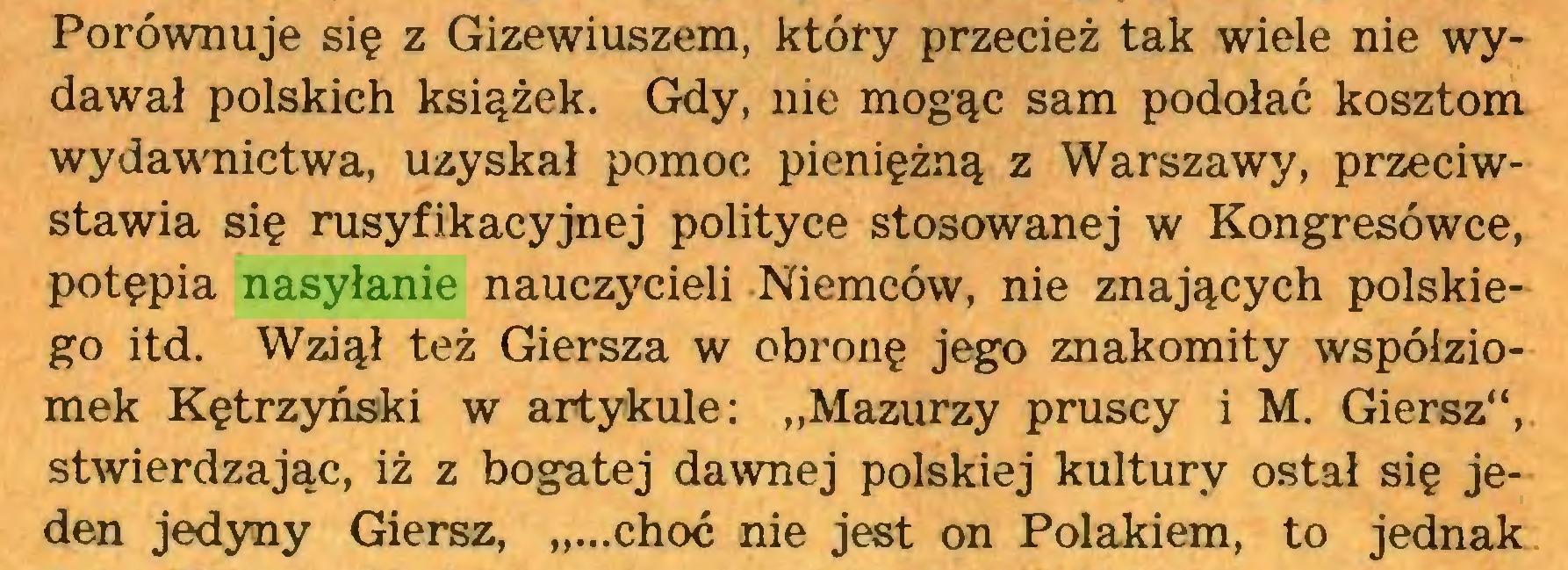 """(...) Porównuje się z Gizewiuszem, który przecież tak wiele nie wydawał polskich książek. Gdy, nie mogąc sam podołać kosztom wydawnictwa, uzyskał pomoc pieniężną z Warszawy, przeciwstawia się rusyfikacyjnej polityce stosowanej w Kongresówce, potępia nasyłanie nauczycieli Niemców, nie znających polskiego itd. Wziął też Giersza w obronę jego znakomity współziomek Kętrzyński w artykule: """"Mazurzy pruscy i M. Giersz"""", stwierdzając, iż z bogatej dawnej polskiej kultury ostał się jeden jedyny Giersz, """"...choć nie jest on Polakiem, to jednak..."""