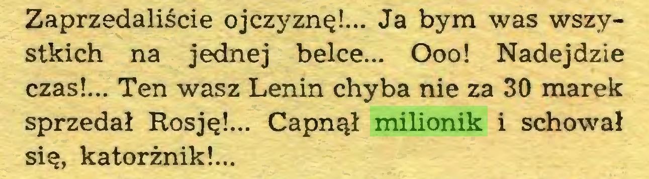(...) Zaprzedaliście ojczyznę!... Ja bym was wszystkich na jednej belce... Ooo! Nadejdzie czas!... Ten wasz Lenin chyba nie za 30 marek sprzedał Rosję!... Capnął milionik i schował się, katorżnik!...