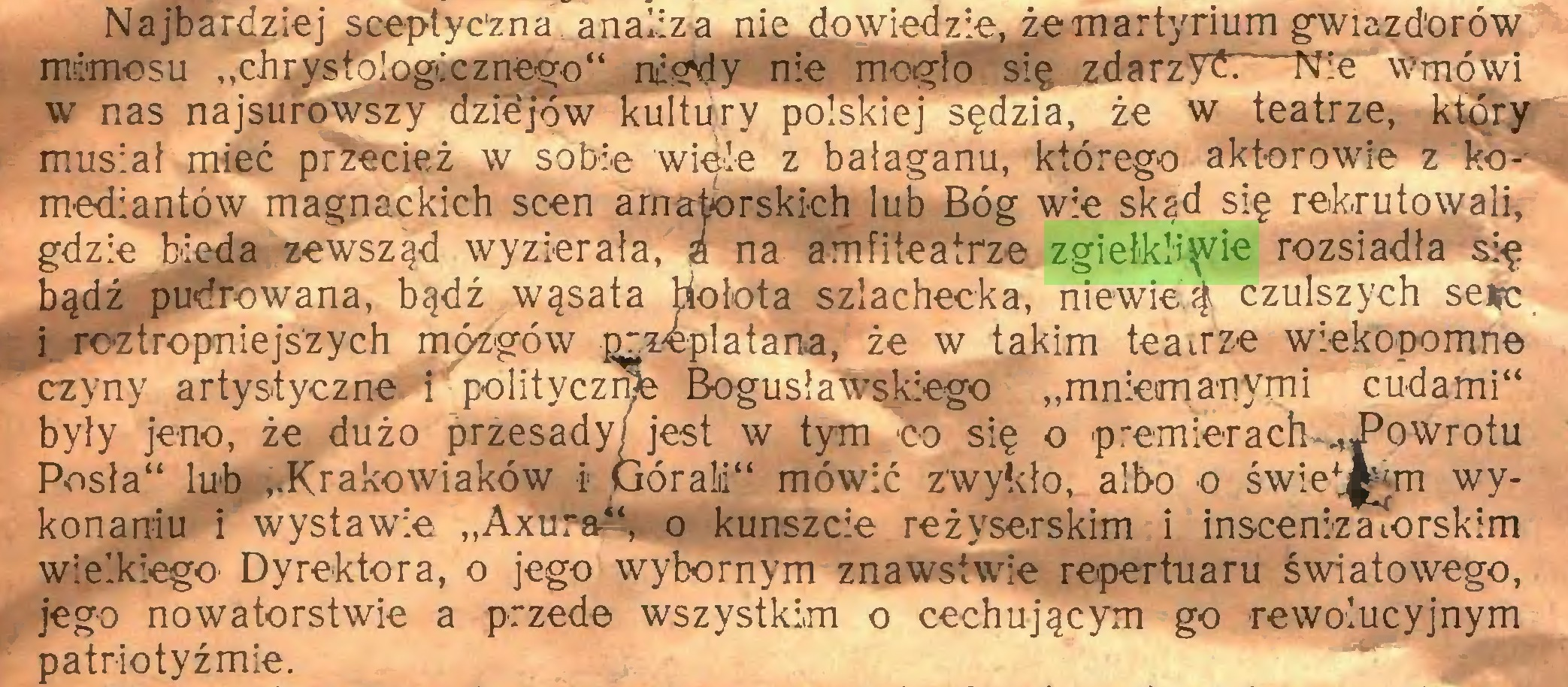 """(...) Najbardziej sceptyczna analizą nie dowiedzie, że martyrium gwiazdorów mrlmosu """"chrystologicznego"""" nigdy nie mogło się zdarzyć Nie wmówi w nas najsurowszy azæjow kultury polskiej sędzia, że w teatrze, który musiał mieć prżecież w sobie wiele z bałaganu, którego aktorowre z komediantów magnackich scen amatorskich lub Bóg wie skąd się rekrutowali, gdzie bieda zewsząd wyzierała,"""" a na amfiteatrze zgiełkliwie rozsiadła się bądź pudrowana, bądź wąsata hołota szlachecka, niewieą czulszych se#c i roztropniejszych mózgów przeplatana, że w takim teatrze wiekopomne czyny artystyczne i polityczni Bogusławskiego """"mniemanymi cudami"""" były jeno, że dużo przesady/ jest w tym co się o p rem 1er a ch -J5 o w r o t u Posła"""" lub """"Krakowiaków i GóraM"""" mówić zwykło, albo o świe^m wykonaniu i wystawie """"Axura*', o kunszcie reżyserskim i inscenizaiorskim wielkiego Dyrektora, o jego wybornym znawstwie repertuaru światowego, jego nowatorstwie a przede wszystkim o cechującym go rewolucyjnym patriotyźmie..."""