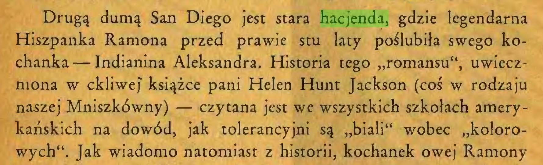 """(...) Drugą dumą San Diego jest stara hacjenda, gdzie legendarna Hiszpanka Ramona przed prawie stu laty poślubiła swego kochanka— Indianina Aleksandra. Historia tego """"romansu"""", uwieczniona w ckliwej książce pani Helen Hunt Jackson (coś w rodzaju naszej Mniszkówny) — czytana jest we wszystkich szkołach amerykańskich na dowód, jak tolerancyjni są """"biali"""" wobec """"kolorowych"""". Jak wiadomo natomiast z historii, kochanek owej Ramony..."""