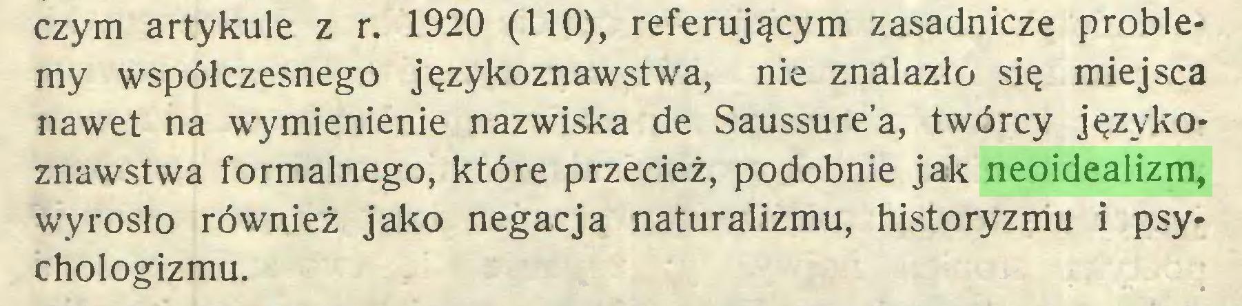 (...) czym artykule z r. 1920 (110), referującym zasadnicze problemy współczesnego językoznawstwa, nie znalazło się miejsca nawet na wymienienie nazwiska de Saussurea, twórcy językoznawstwa formalnego, które przecież, podobnie jak neoidealizm, wyrosło również jako negacja naturalizmu, historyzmu i psy* chologizmu...