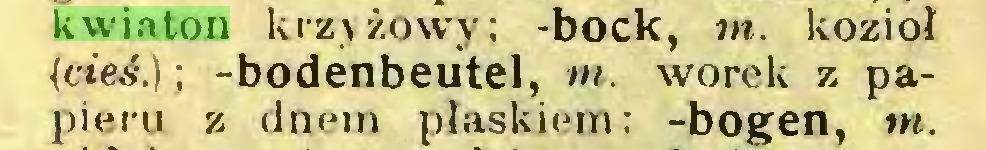 (...) kwiaton krzyżowy; -bock, m. kozioł (cteś.); -bodenbeutel, m. worek z papieru z dnem plaskiem; -bogen, w...
