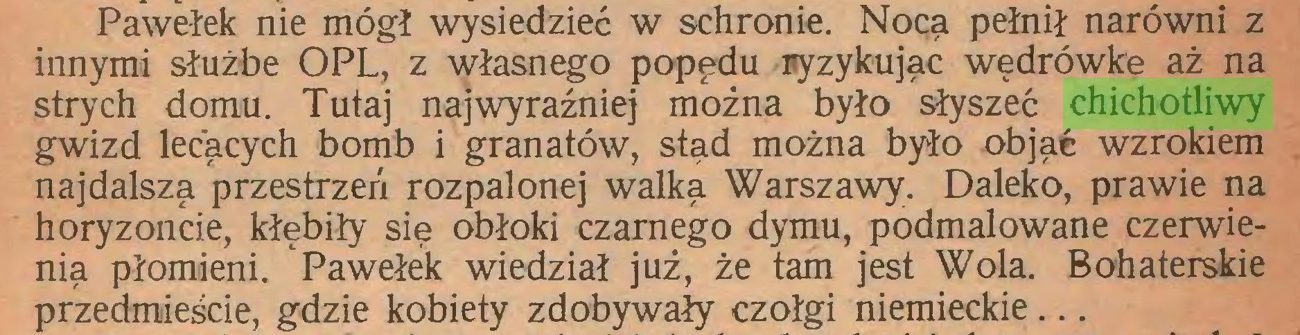 (...) Pawełek nie mógł wysiedzieć w schronie. Nocą pełnił narówni z innymi służbę OPL, z własnego popędu ryzykując wędrówkę aż na strych domu. Tutaj najwyraźniej można było słyszeć chichotliwy gwizd lecących bomb i granatów, stąd można było objąć wzrokiem najdalszą przestrzeń rozpalonej walką Warszawy. Daleko, prawie na horyzoncie, kłębiły się obłoki czarnego dymu, podmalowane czerwienią płomieni. Pawełek wiedział już, że tam jest Wola. Bohaterskie przedmieście, gdzie kobiety zdobywały czołgi niemieckie...
