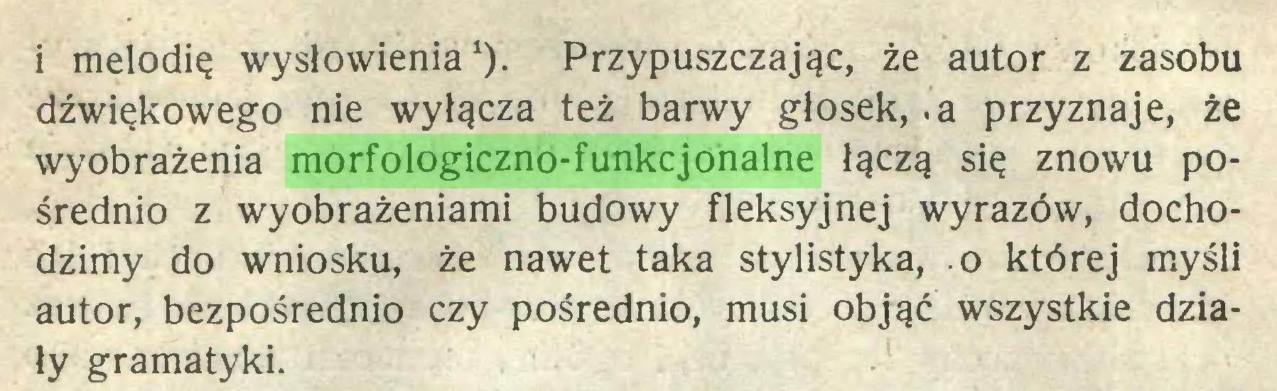 (...) i melodię wysłowienia1). Przypuszczając, że autor z zasobu dźwiękowego nie wyłącza też barwy głosek, .a przyznaje, że wyobrażenia morfologiczno-funkcjonalne łączą się znowu pośrednio z wyobrażeniami budowy fleksyjnej wyrazów, dochodzimy do wniosku, że nawet taka stylistyka, o której myśli autor, bezpośrednio czy pośrednio, musi objąć wszystkie działy gramatyki...