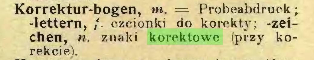 (...) Korrektur-bogen, m. = Probeabdruek; -lettern, /. czcionki do korekty; -Zeichen, n. znaki korektowe (przy korekcie)...