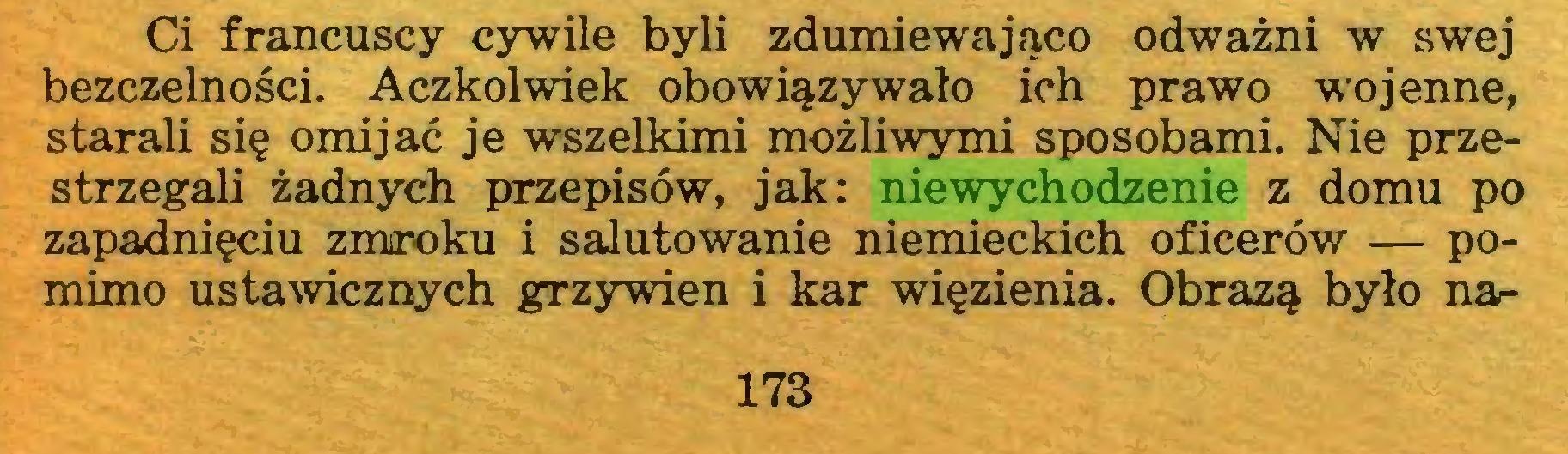 (...) Ci francuscy cywile byli zdumiewająco odważni w swej bezczelności. Aczkolwiek obowiązywało ich prawo wojenne, starali się omijać je wszelkimi możliwymi sposobami. Nie przestrzegali żadnych przepisów, jak: niewychodzenie z domu po zapadnięciu zmroku i salutowanie niemieckich oficerów — pomimo ustawicznych grzywien i kar więzienia. Obrazą było na173...