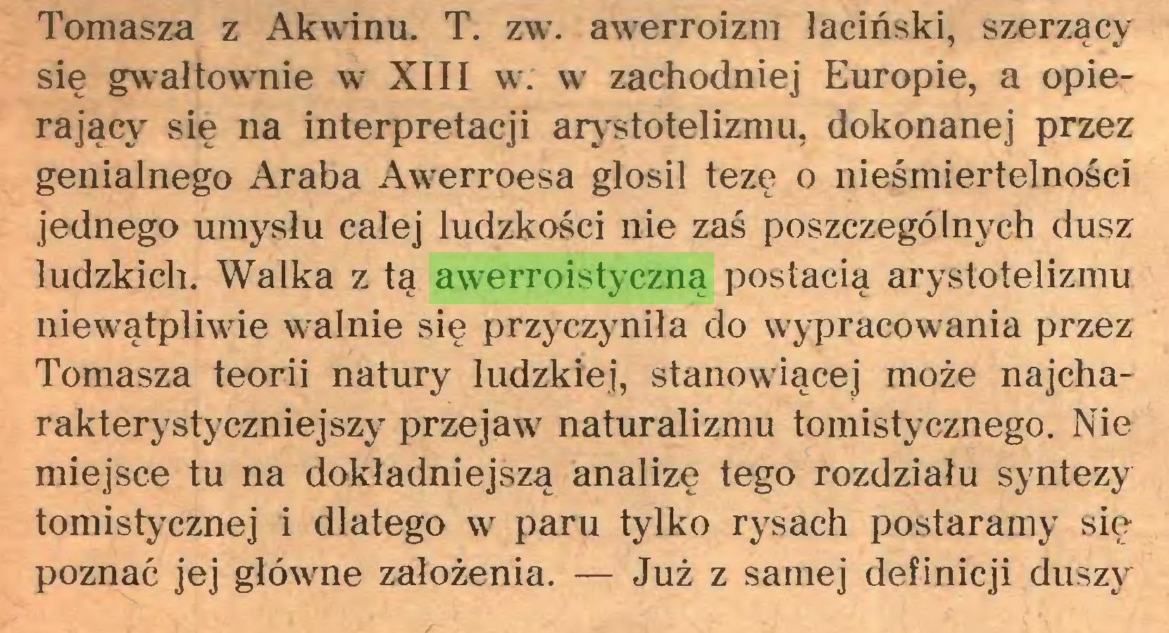 """(...) Tomasza z Akwinu. T. zw. awerroizm łaciński, szerzący się gwałtownie w XIII w. w zachodniej Europie, a opierający"""" się na interpretacji arystotelizmu, dokonanej przez genialnego Araba Awerroesa głosił tezę o nieśmiertelności jednego umysłu całej ludzkości nie zaś poszczególnych dusz ludzkich. Walka z tą awerroistyczną postacią arystotelizmu niewątpliwie walnie się przyczyniła do wypracowania przez Tomasza teorii natury ludzkiej, stanowiącej może najcharakterystyczniejszy przejaw7 naturalizmu tomistycznego. Nie miejsce tu na dokładniejszą analizę tego rozdziału syntezy tomistycznej i dlatego w7 paru tylko rysach postaramy się poznać jej główme założenia. — Już z samej definicji duszy..."""