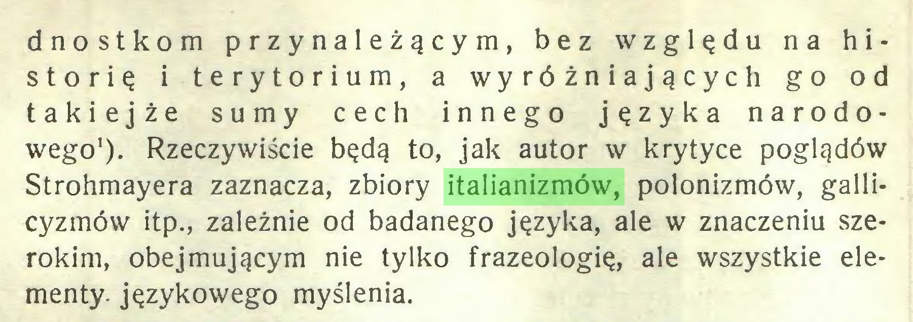 (...) dnostkom przynależącym, bez względu na historię i terytorium, a wyróżniających go od takiejże sumy cech innego języka narodowego1). Rzeczywiście będą to, jak autor w krytyce poglądów Strohmayera zaznacza, zbiory italianizmów, polonizmów, gallicyzmów itp., zależnie od badanego języka, ale w znaczeniu szerokim, obejmującym nie tylko frazeologię, ale wszystkie elementy- językowego myślenia...