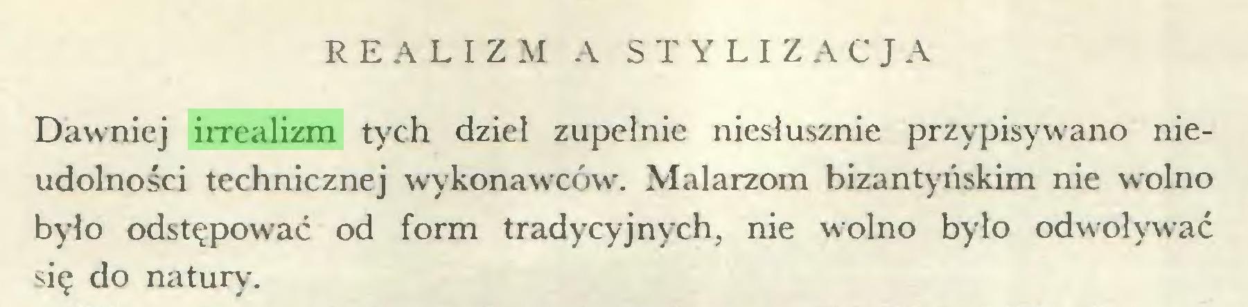 (...) REALIZM A STYLIZACJA Dawniej irrealizm tych dzieł zupełnie niesłusznie przypisywano nieudolności technicznej wykonawców. Malarzom bizantyńskim nie wolno było odstępować od form tradycyjnych, nie wolno było odwoływać się do natur)-...