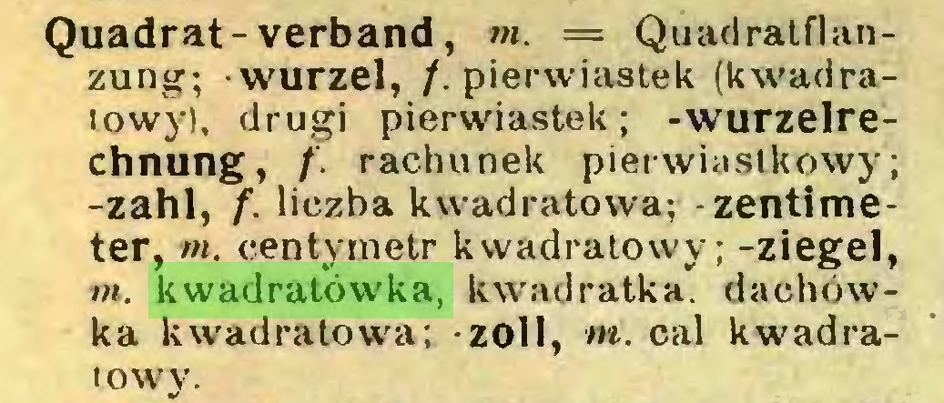 (...) Quadrat-verband, m. — Quadratflanzung; -Wurzel, /. pierwiastek (kwadratowy), drugi pierwiastek; -wurzelrechnung, f. rachunek pierwiastkowy; -zahl, f. liczba kwadratowa; -Zentimeter, m. centymetr kwadratowy; -ziegel, m. kwadratówka, kwadratka. dachówka kwadratowa; zoil, m. cal kwadratowy...