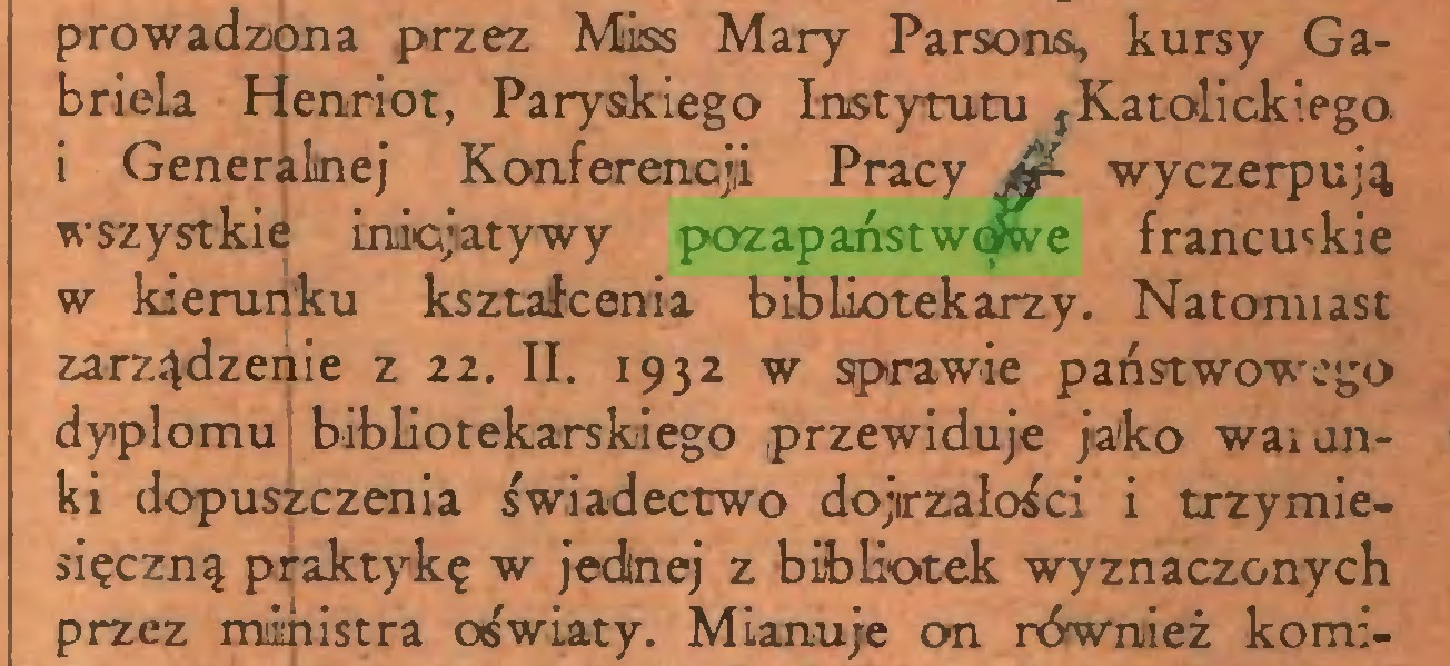 (...) prowadzona przez Miss Mary Parsons, kursy Gabriela Henriot, Paryskiego Instytutu ,Katolickiego 1 Generalnej Konferencji Pracy Jjf- wyczerpują wszystkie inicjatywy pozapaństwowe francu'kie w kierunku kształcenia bibliotekarzy. Natomiast zarządzenie z 22. II. 1932 w sprawie państwowego dyplomu bibliotekarskiego przewiduje jako walonki dopuszczenia świadectwo dojrzałości i trzymiesięczną praktykę w jednej z bibliotek wyznaczonych przez ministra oświaty. Mianuje on również komi...