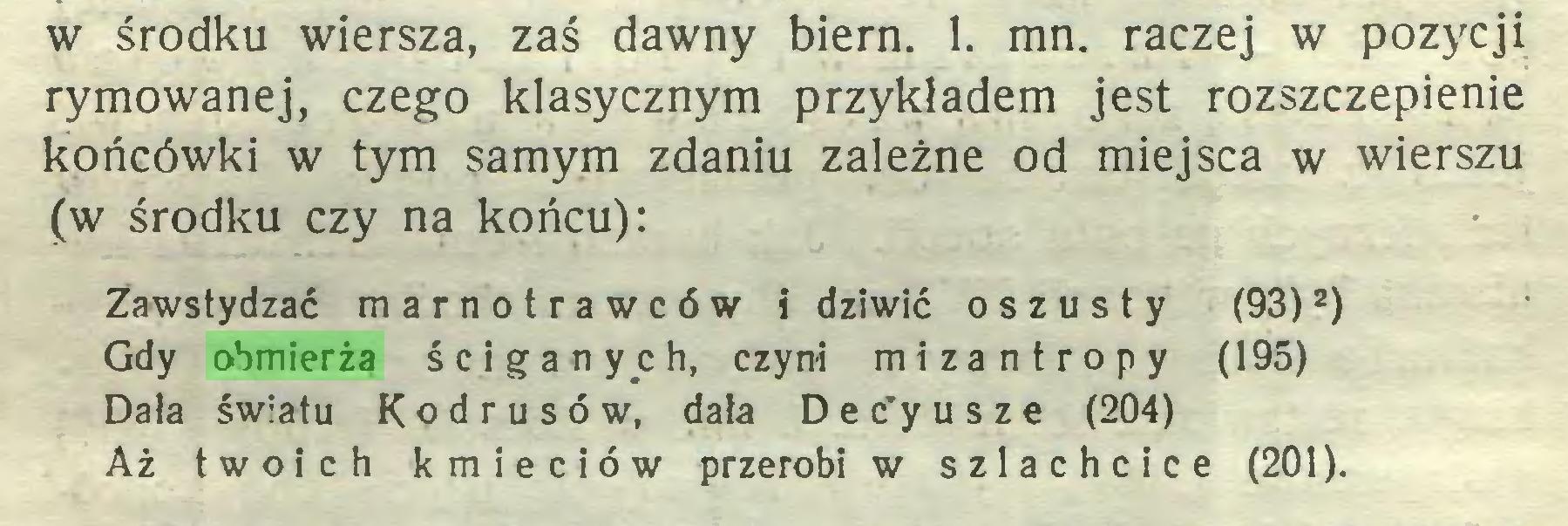 (...) w środku wiersza, zaś dawny biern. 1. mn. raczej w pozycji rymowanej, czego klasycznym przykładem jest rozszczepienie końcówki w tym samym zdaniu zależne od miejsca w wierszu (w środku czy na końcu): Zawstydzać marnotrawców i dziwić oszust y (93)2) Gdy obmierza ściganych, czyni mizantropy (195) Dala światu Kodrusów, dała D e c'y u s z e (204) Aż twoich kmieciów przerobi w szlachcice (201)...