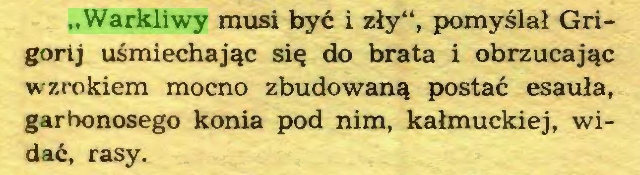 """(...) """"Warkliwy musi być i zły"""", pomyślał Grigorij uśmiechając się do brata i obrzucając wzrokiem mocno zbudowaną postać esauła, garbonosego konia pod nim, kałmuckiej, widać, rasy..."""