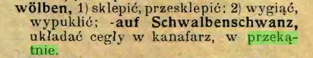 (...) wölben, 1) sklepić, przesklepić: 2) wygiąć, wypuklić; -auf Schwalbenschwanz, układać cegły w kanafarz, w przekątnie...
