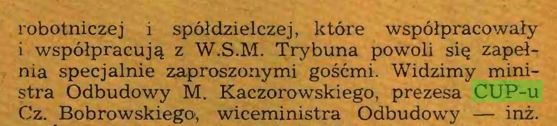 (...) robotniczej i spółdzielczej, które współpracowały i współpracują z W.S.M. Trybuna powoli się zapełnia specjalnie zaproszonymi gośćmi. Widzimy ministra Odbudowy M. Kaczorowskiego, prezesa CUP-u Cz. Bobrowskiego', wiceministra Odbudowy — inż...