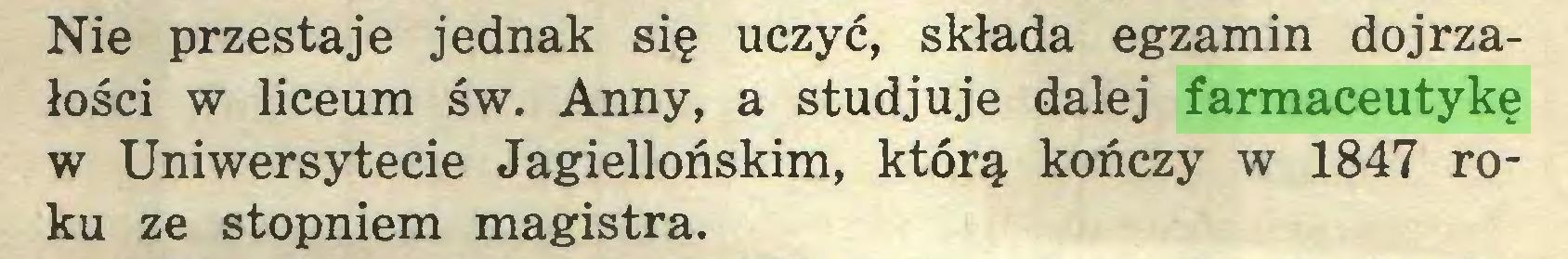(...) Nie przestaje jednak się uczyć, składa egzamin dojrzałości w liceum św. Anny, a studjuje dalej farmaceutykę w Uniwersytecie Jagiellońskim, którą kończy w 1847 roku ze stopniem magistra...