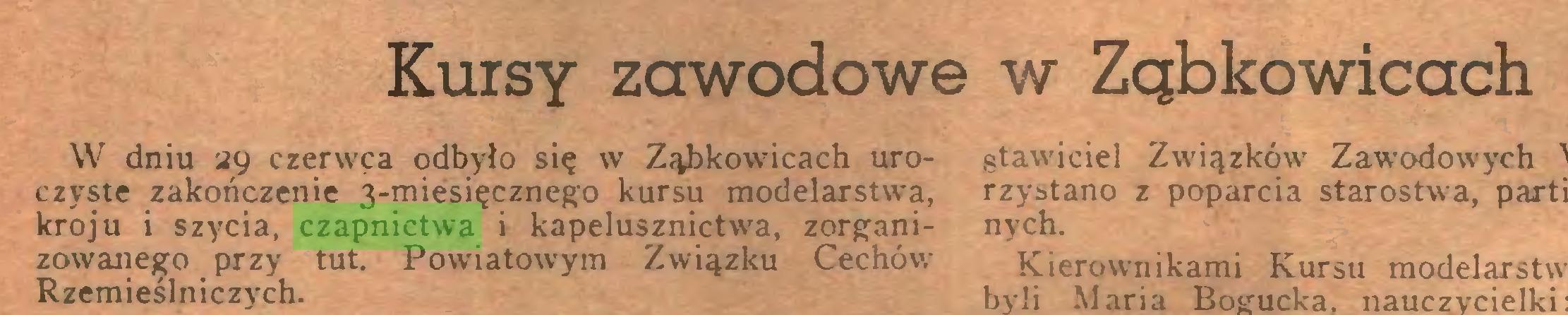 (...) Kursy zawodowe w Ząbkowicach W dniu 29 czerwca odbyło się w Ząbkowicach uroczyste zakończenie 3-miesięcznego kursu modelarstwa, kroju i szycia, czapnictwa i kapelusznictwa, zorganizowanego przy tut. Powiatowym Związku Cechów Rzemieślniczych...