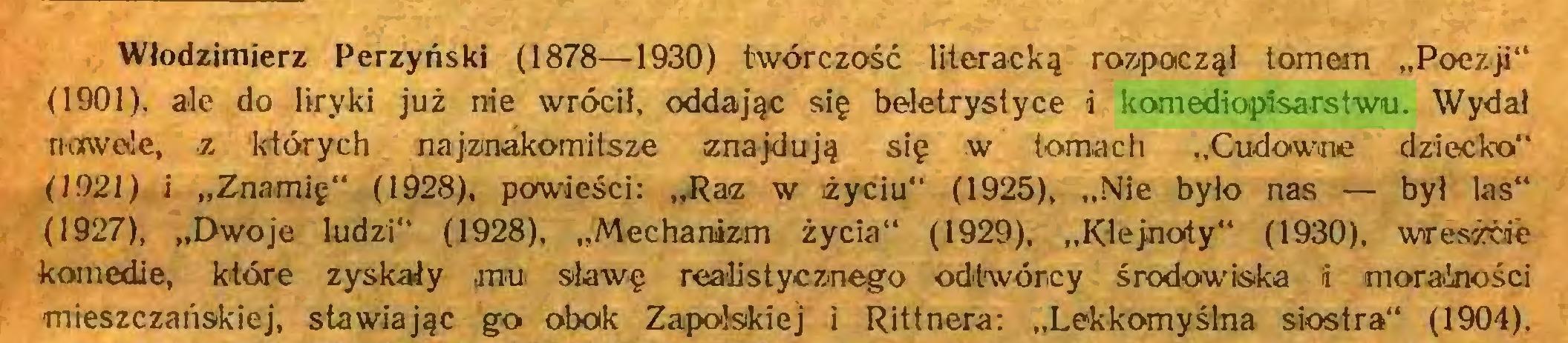 """(...) Włodzimierz Perzyński (1878—1930) twórczość literacką rozpoczął tomem """"Poezji"""" (1901), ale do liryki już nie wrócił, oddając się beletrystyce i komediopisarstwu. Wydał nowele, z których najznakomitsze znajdują się w tomach """"Cudowne dziecko"""" (1921) i """"Znamię"""" (1928), powieści: """"Raz w życiu"""" (1925), """"Nie było nas — był las"""" (1927), """"Dwoje ludzi"""" (1928), """"Mechanizm życia"""" (1929), """"Klejnoty"""" (1930), wresżćae komedie, które zyskały mu sławę realistycznego odtwórcy środowiska i moralności mieszczańskiej, stawiając go obok Zapolskiej i Rittnera: """"Lekkomyślna siostra"""" (1904)..."""