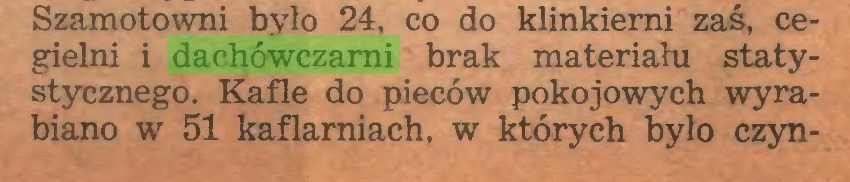 (...) Szamotowni było 24, co do klinkiemi zaś, cegielni i dachówczarni brak materiału statystycznego. Kafle do pieców pokojowych wyrabiano w 51 kaflamiach, w których było czyn...