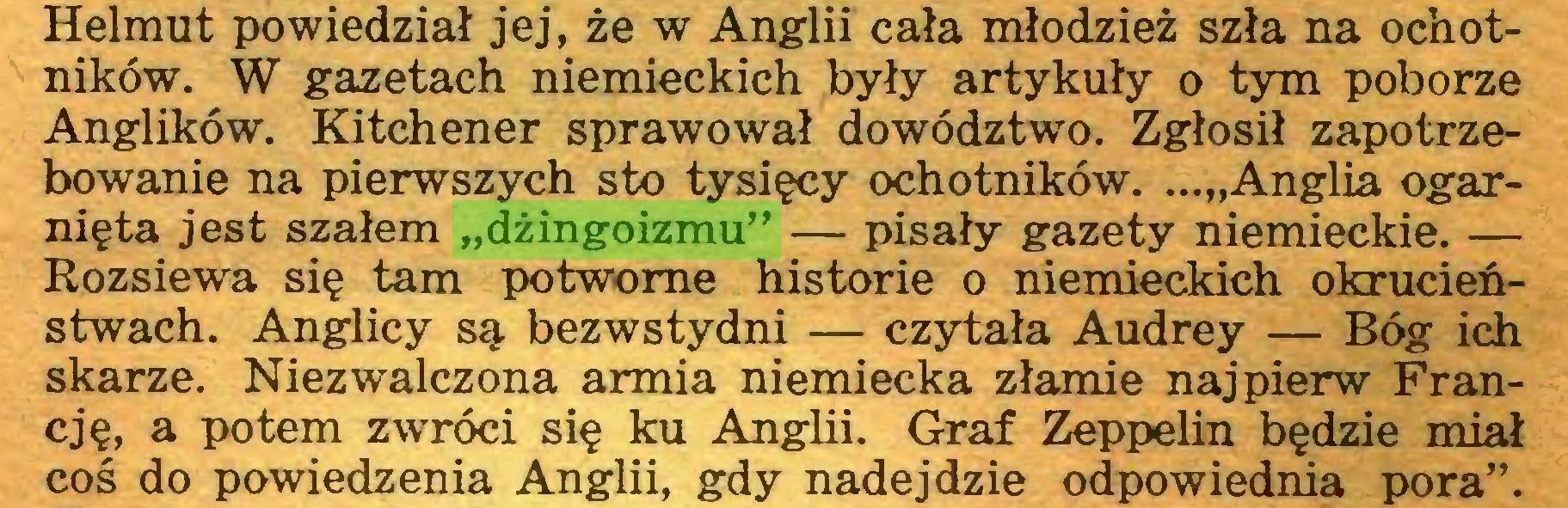 """(...) Helmut powiedział jej, że w Anglii cała młodzież szła na ochotników. W gazetach niemieckich były artykuły o tym poborze Anglików. Kitchener sprawował dowództwo. Zgłosił zapotrzebowanie na pierwszych sto tysięcy ochotników. ...""""Anglia ogarnięta jest szałem """"dżingoizmu"""" — pisały gazety niemieckie. — Rozsiewa się tam potworne historie o niemieckich okrucieństwach. Anglicy są bezwstydni — czytała Audrey — Bóg ich skarżę. Niezwałczona armia niemiecka złamie najpierw Francję, a potem zwróci się ku Anglii. Graf Zeppelin będzie miał coś do powiedzenia Anglii, gdy nadejdzie odpowiednia pora""""..."""