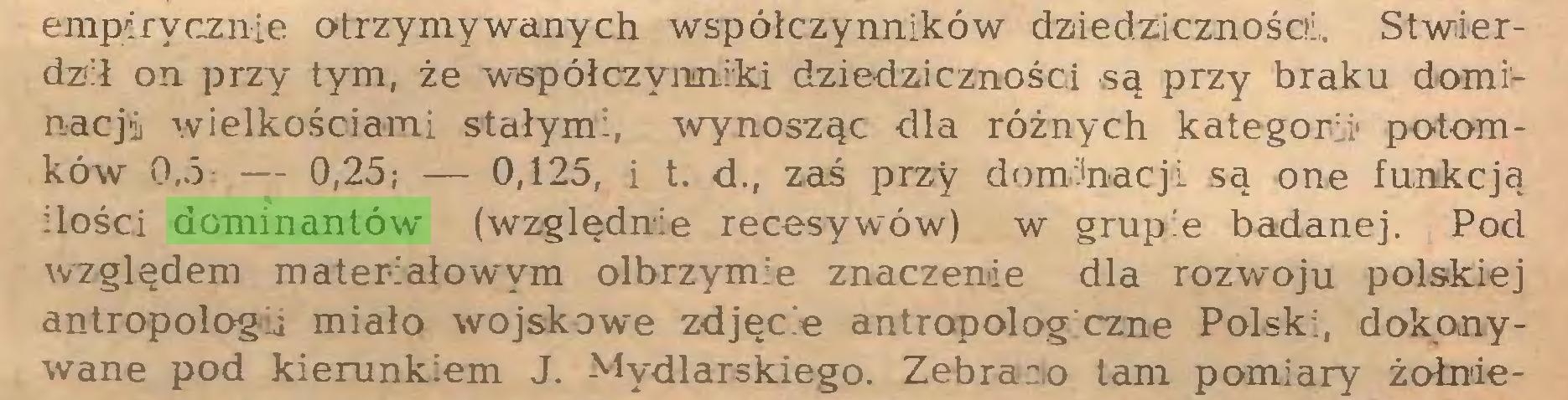 (...) empirycznie otrzymywanych współczynników dziedziczności. Stwierdził on przy tym, że współczynniki dziedziczności są przy braku dominacji wielkościami stałymi, wynosząc dla różnych kategorii1 potomków 0,5 — 0,25; — 0,125, i t. d., zaś przy dominacji są one funkcją ilości dominantów (względnie recesywów) w grupie badanej. Pod względem materiałowym olbrzymie znaczenie dla rozwoju polskiej antropologu miało wojskowe zdjęć e antropolog czne Polski, dokonywane pod kierunkiem J. Mydlarskiego. Zebrano tam pomiary żołnie...