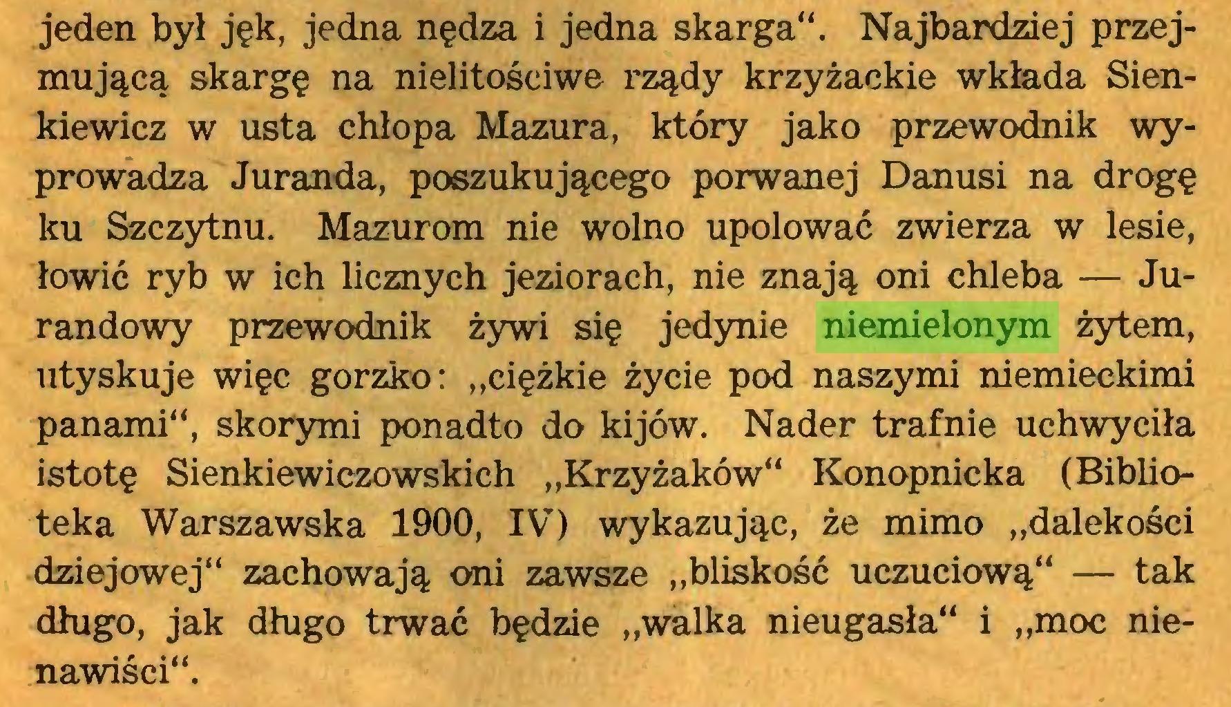 """(...) jeden był jęk, jedna nędza i jedna skarga"""". Najbardziej przejmującą skargę na nielitościwe rządy krzyżackie wkłada Sienkiewicz w usta chłopa Mazura, który jako przewodnik wyprowadza Juranda, poszukującego porwanej Danusi na drogę ku Szczytnu. Mazurom nie wolno upolować zwierza w lesie, łowić ryb w ich licznych jeziorach, nie znają oni chleba — Jurandowy przewodnik żywi się jedynie niemielonym żytem, utyskuje więc gorzko: """"ciężkie życie pod naszymi niemieckimi panami"""", skorymi ponadto do kijów. Nader trafnie uchwyciła istotę Sienkiewiczowskich """"Krzyżaków"""" Konopnicka (Biblioteka Warszawska 1900, IV) wykazując, że mimo """"dalekości dziejowej"""" zachowają oni zawsze """"bliskość uczuciową"""" — tak długo, jak długo trwać będzie """"walka nieugasła"""" i """"moc nienawiści""""..."""