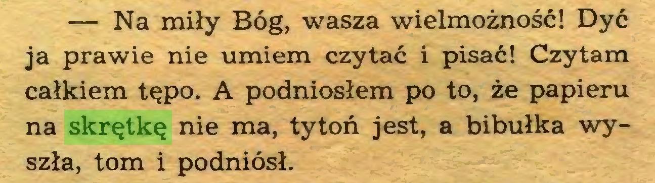 (...) — Na miły Bóg, wasza wielmożność! Dyć ja prawie nie umiem czytać i pisać! Czytam całkiem tępo. A podniosłem po to, że papieru na skrętkę nie ma, tytoń jest, a bibułka wyszła, tom i podniósł...