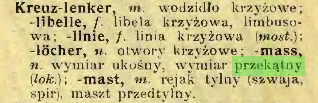 (...) Kreuz-lenker, m. wodzidło krzyżowe; -libelle, f. libela krzyżowa, limbusowa; -linie, /. linia krzyżowa (most.); -löcher, n. otwory krzyżowe; -mass, n. wymiar ukośny, wymiar przekątny (lok.); -mast, m. rejak tylny (szwaja, spir), maszt przedtylny...