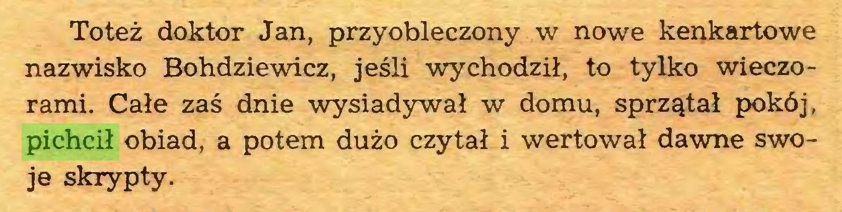 (...) Toteż doktor Jan, przyobleczony w nowe kenkartowe nazwisko Bohdziewicz, jeśli wychodził, to tylko wieczorami. Całe zaś dnie wysiadywał w domu, sprzątał pokój, pichcił obiad, a potem dużo czytał i wertował dawne swoje skrypty...