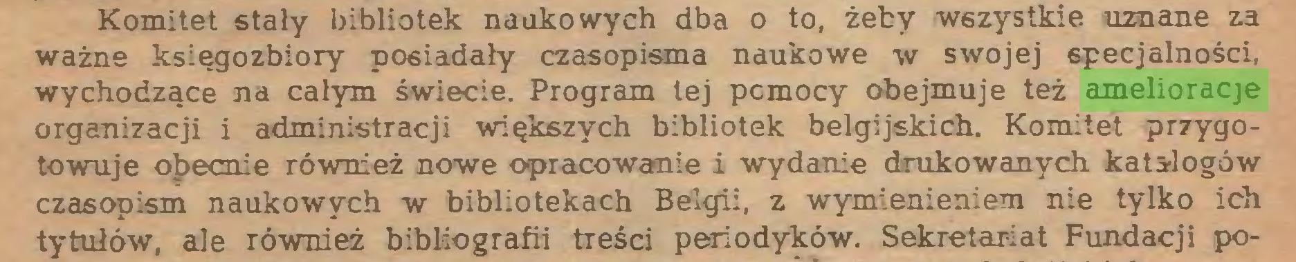 (...) Komitet stały bibliotek naukowych dba o to, żeby wszystkie uznane za ważne księgozbiory posiadały czasopisma naukowe w swojej specjalności, wychodzące na całym święcie. Program tej pcmocy obejmuje też amelioracje organizacji i administracji większych bibliotek belgijskich. Komitet przygotowuje obecnie również nowe opracowanie i wydanie drukowanych katalogów czasopism naukowych w bibliotekach Belgii, z wymienieniem nie tylko ich tytułów, ale również bibliografii treści periodyków. Sekretariat Fundacji po...
