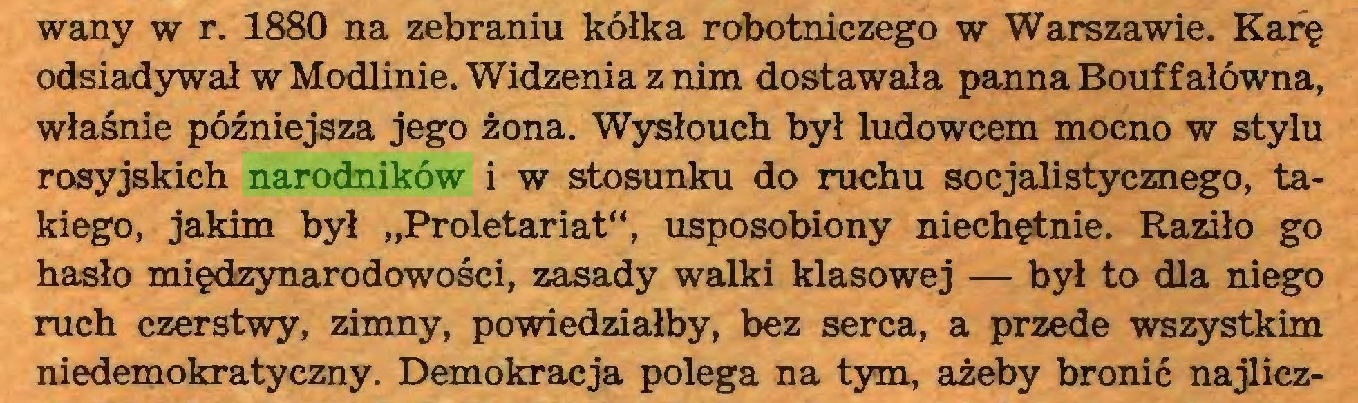 """(...) wany w r. 1880 na zebraniu kółka robotniczego w Warszawie. Karę odsiadywał w Modlinie. Widzenia z nim dostawała panna Bouff ałówna, właśnie późniejsza jego żona. Wysłouch był ludowcem mocno w stylu rosyjskich narodników i w stosunku do ruchu socjalistycznego, takiego, jakim był """"Proletariat"""", usposobiony niechętnie. Raziło go hasło międzynarodowości, zasady walki klasowej — był to dla niego ruch czerstwy, zimny, powiedziałby, bez serca, a przede wszystkim niedemokratyczny. Demokracja polega na tym, ażeby bronić najlicz..."""