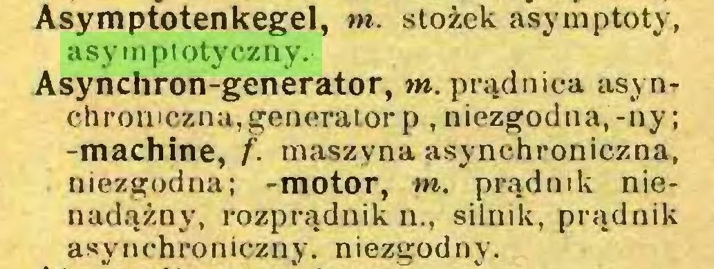 (...) Asymptotenkegel, tn. stożek asy mp to ty, asymptotyczny.Asyńchron-generator, m. prądnica asynchroniczna, generator p , niezgodna,-ny; -machine, f. maszyna asynchroniczna, niezgodna; -motor, tn. prądnik nienadążny, rozprądnik n., silnik, prądnik asynchroniczny, niezgodny...