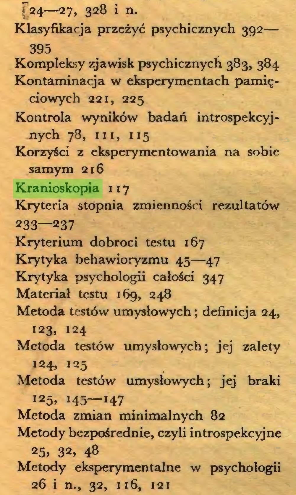 (...) [24—27, 328 i n. Klasyfikacja przeżyć psychicznych 392— 395 Kompleksy zjawisk psychicznych 383, 384 Kontaminacja w eksperymentach pamięciowych 221, 225 Kontrola wyników badań introspekcyjnych 78, iii, 115 Korzyści z eksperymentowania na sobie samym 216 Kranioskopia 117 Kryteria stopnia zmienności rezultatów 233—237 Kryterium dobroci testu 167 Krytyka behawioryzmu 45—47 Krytyka psychologii całości 347 Materiał testu 169, 248 Metoda testów umysłowych; definicja 24, 123, 124 Metoda testów umysłowych; jej zalety 124, 125 Metoda testów umysłowych; jej braki 125, 145—147 Metoda zmian minimalnych 82 Metody bezpośrednie, czyli introspekcyjne 25, 32, 48 Metody eksperymentalne w psychologii 26 i n., 32, 116, 121...