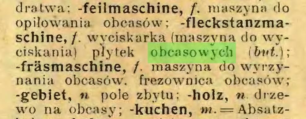(...) dratwa; -feilmaschine, f. maszyna do opiłowania obcasów; -fleckstanzmaschine, /. wyciskarka (maszyna do wyciskania) płytek obcasowych (buł.); -fräsmaschine, /. maszyna do wyrzynania obcasów', frezownica obcasów; -gebiet, n pole zbytu; -holz, n drzewo na obcasy; -kuchen, m.= Absatz...